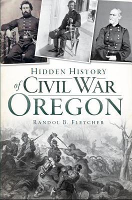 Hidden History of Civil War Oregon By Fletcher, Randol B.